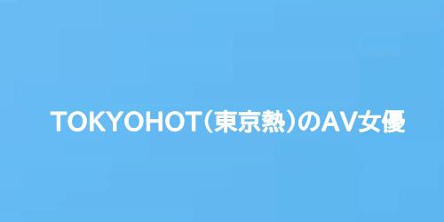 TOKYOHOT(東京熱)のAV女優