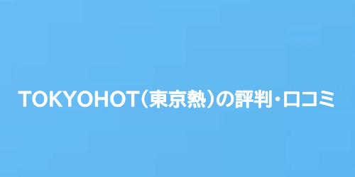 TOKYOHOT(東京熱)の評判・口コミ